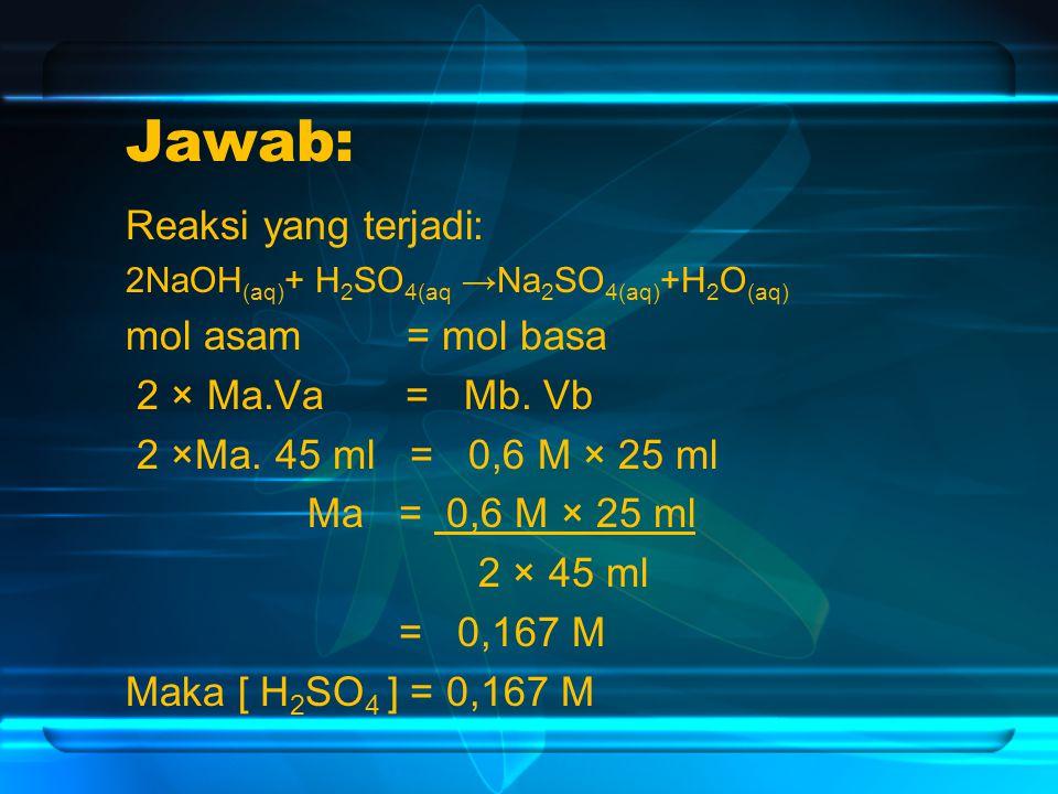 Jawab: Reaksi yang terjadi: 2NaOH (aq) + H 2 SO 4(aq →Na 2 SO 4(aq) +H 2 O (aq) mol asam = mol basa 2 × Ma.Va = Mb.