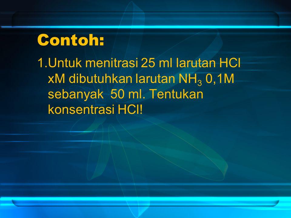 Contoh: 1.Untuk menitrasi 25 ml larutan HCl xM dibutuhkan larutan NH 3 0,1M sebanyak 50 ml.
