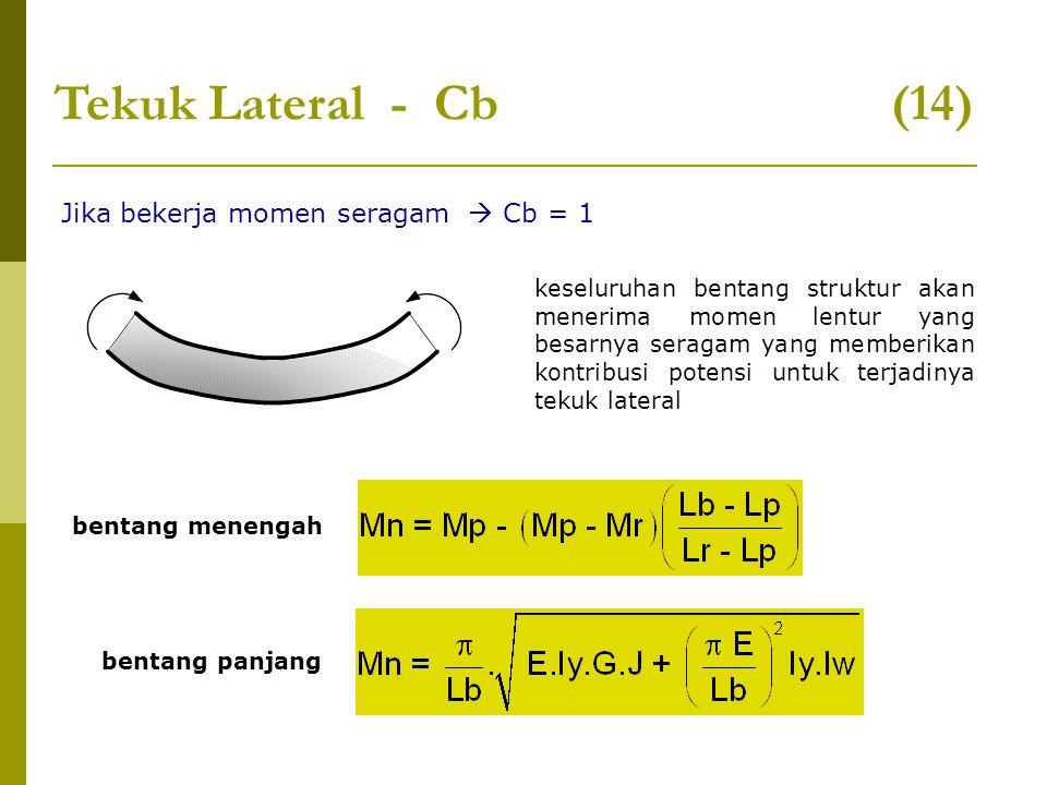 Tekuk Lateral - Cb (14) Jika bekerja momen seragam  Cb = 1 keseluruhan bentang struktur akan menerima momen lentur yang besarnya seragam yang memberi