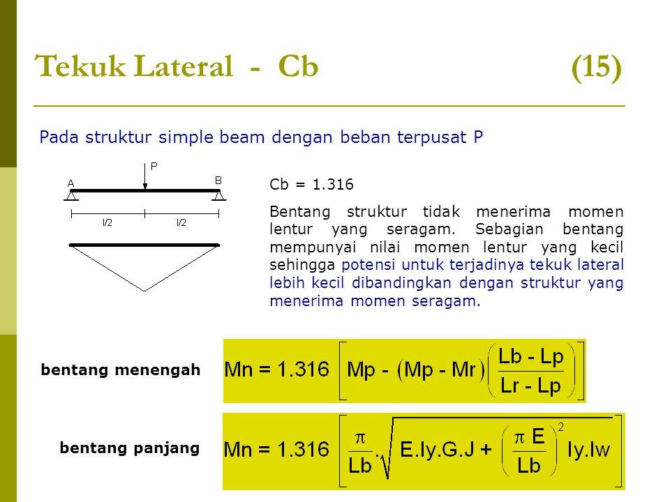 Tekuk Lateral - Cb (15) Pada struktur simple beam dengan beban terpusat P Cb = 1.316 Bentang struktur tidak menerima momen lentur yang seragam. Sebagi