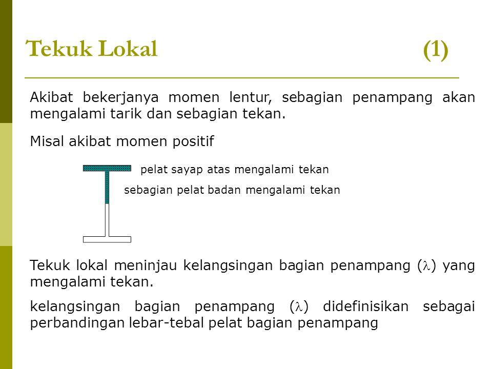 Tekuk Lokal (2) untuk bagian sayap : = b/2tf untuk bagian badan : = h/tw BATASAN KELANGSINGAN BAGIAN PENAMPANG < p : Penampang Kompak p < < r : Penampang Tidak Kompak > r : Penampang Langsing p : Batasan nilai kelangsingan penampang kompak r : Batasan nilai kelangsingan penampang tidak kompak (lihat Tabel 7.5-1 halaman 30 dan 31)