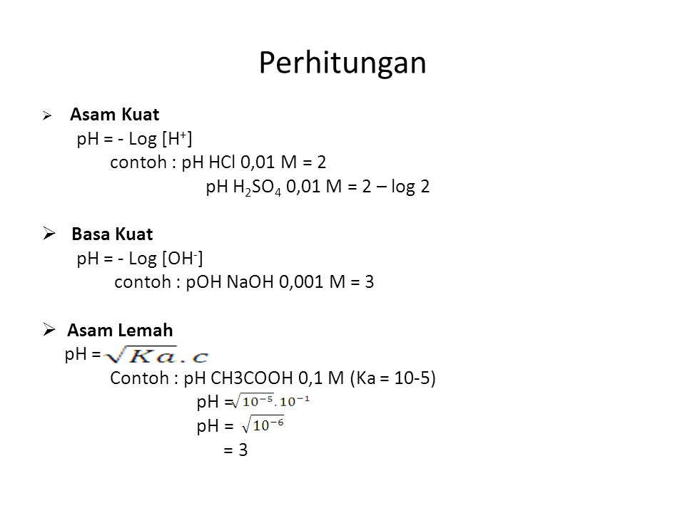 Perhitungan  Asam Kuat pH = - Log [H + ] contoh : pH HCl 0,01 M = 2 pH H 2 SO 4 0,01 M = 2 – log 2  Basa Kuat pH = - Log [OH - ] contoh : pOH NaOH 0,001 M = 3  Asam Lemah pH = Contoh : pH CH3COOH 0,1 M (Ka = 10-5) pH = = 3