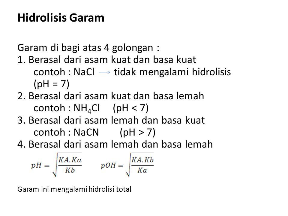 Hidrolisis Garam Garam di bagi atas 4 golongan : 1. Berasal dari asam kuat dan basa kuat contoh : NaCl tidak mengalami hidrolisis (pH = 7) 2. Berasal