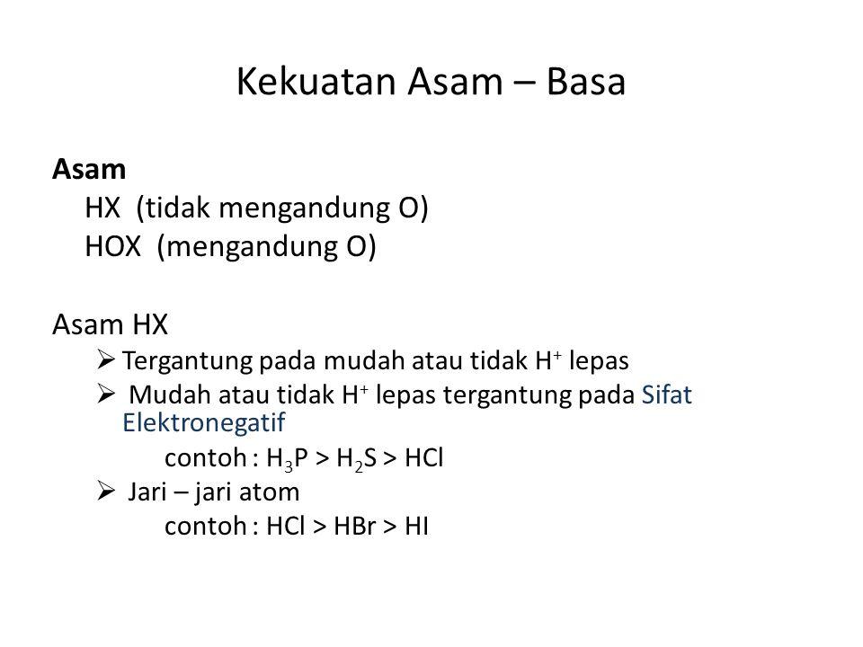 Kekuatan Asam – Basa Asam HX (tidak mengandung O) HOX (mengandung O) Asam HX  Tergantung pada mudah atau tidak H + lepas  Mudah atau tidak H + lepas