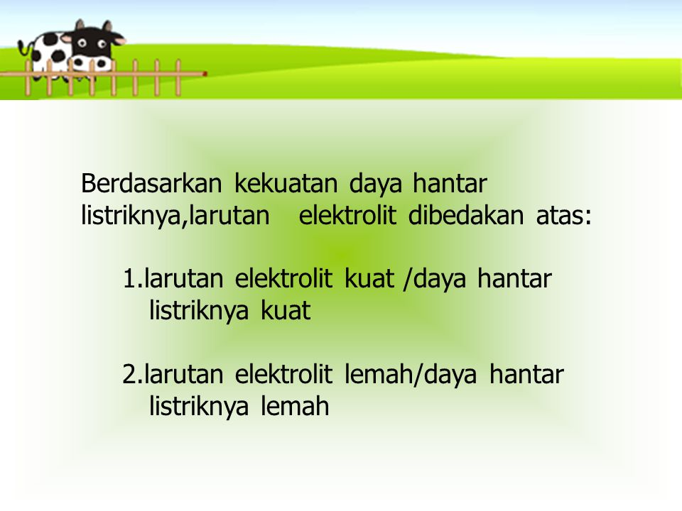 Berdasarkan kekuatan daya hantar listriknya,larutan elektrolit dibedakan atas: 1.larutan elektrolit kuat /daya hantar listriknya kuat 2.larutan elektr