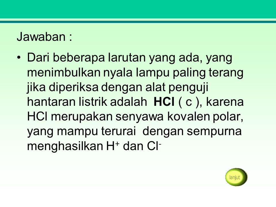 Jawaban : Dari beberapa larutan yang ada, yang menimbulkan nyala lampu paling terang jika diperiksa dengan alat penguji hantaran listrik adalah HCl (