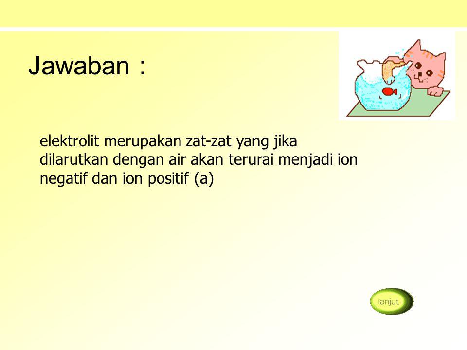Jawaban : elektrolit merupakan zat-zat yang jika dilarutkan dengan air akan terurai menjadi ion negatif dan ion positif (a)