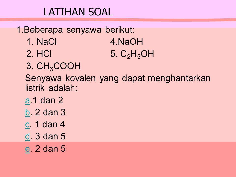 1.Beberapa senyawa berikut: 1. NaCl 4.NaOH 2. HCl 5. C 2 H 5 OH 3. CH 3 COOH Senyawa kovalen yang dapat menghantarkan listrik adalah: a.1 dan 2a b. 2