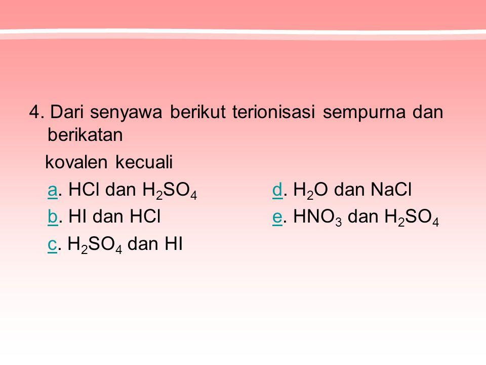 4. Dari senyawa berikut terionisasi sempurna dan berikatan kovalen kecuali aa. HCl dan H 2 SO 4 d. H 2 O dan NaCld bb. HI dan HCl e. HNO 3 dan H 2 SO