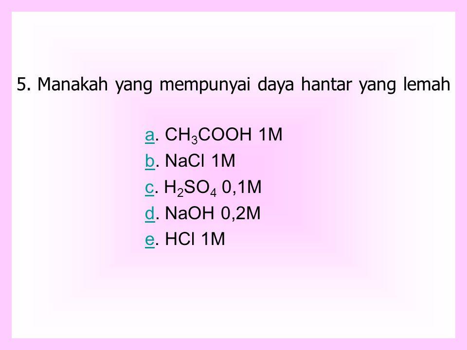 aa. CH 3 COOH 1M bb. NaCl 1M cc. H 2 SO 4 0,1M dd. NaOH 0,2M ee. HCl 1M 5. Manakah yang mempunyai daya hantar yang lemah