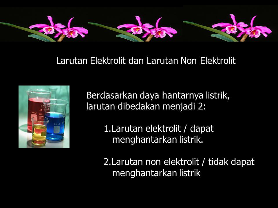 Berdasarkan daya hantarnya listrik, larutan dibedakan menjadi 2: 1.Larutan elektrolit / dapat menghantarkan listrik. 2.Larutan non elektrolit / tidak