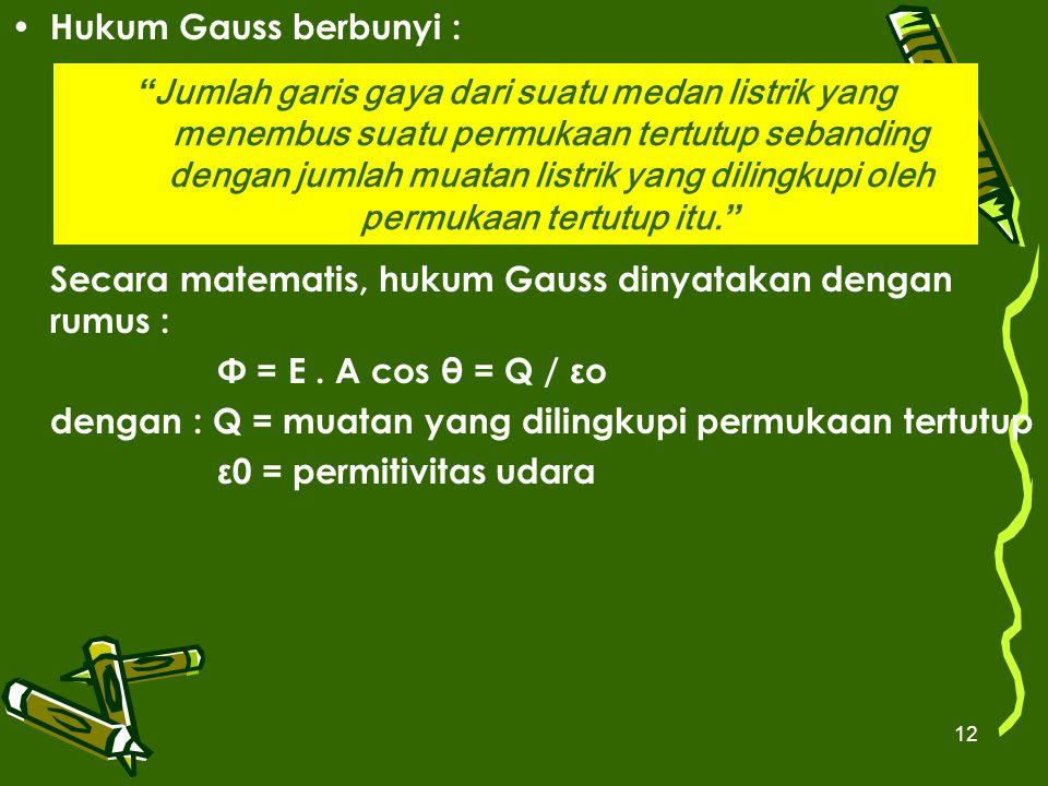 12 Hukum Gauss berbunyi : Secara matematis, hukum Gauss dinyatakan dengan rumus : Φ = E. A cos θ = Q / εo dengan : Q = muatan yang dilingkupi permukaa