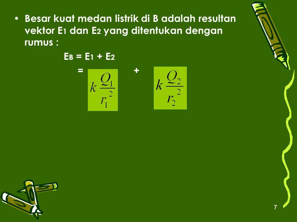 7 Besar kuat medan listrik di B adalah resultan vektor E 1 dan E 2 yang ditentukan dengan rumus : E B = E 1 + E 2 = +