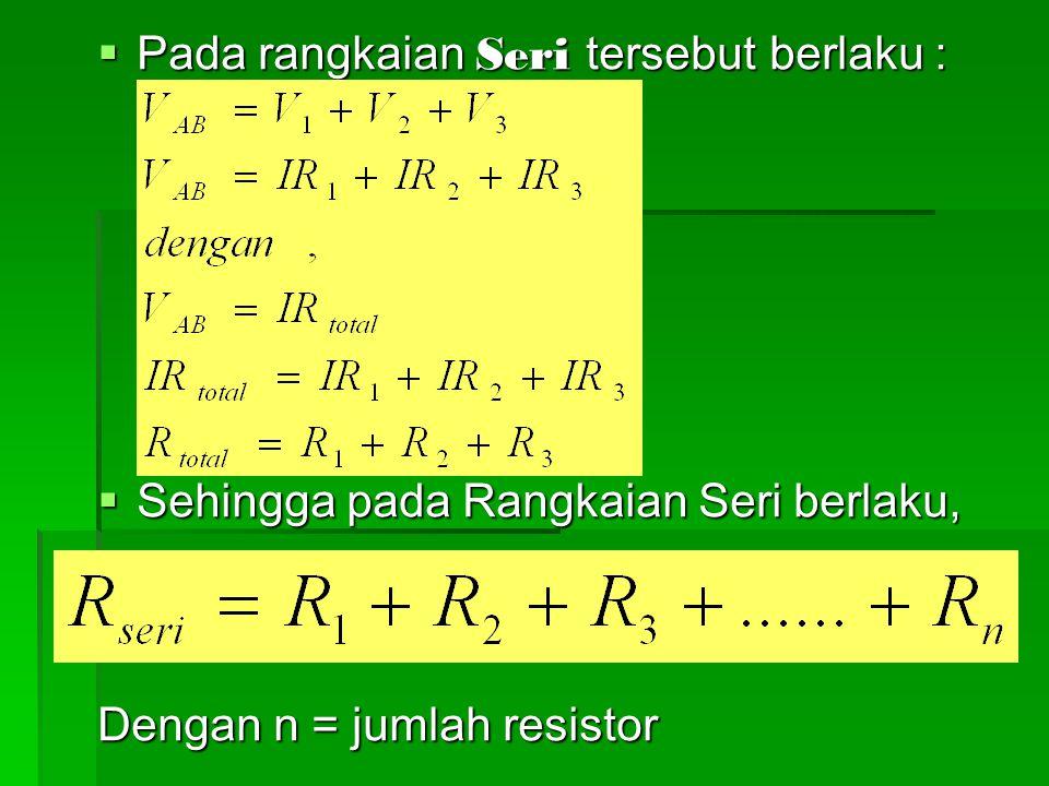  Pada rangkaian Seri tersebut berlaku :  Sehingga pada Rangkaian Seri berlaku, Dengan n = jumlah resistor