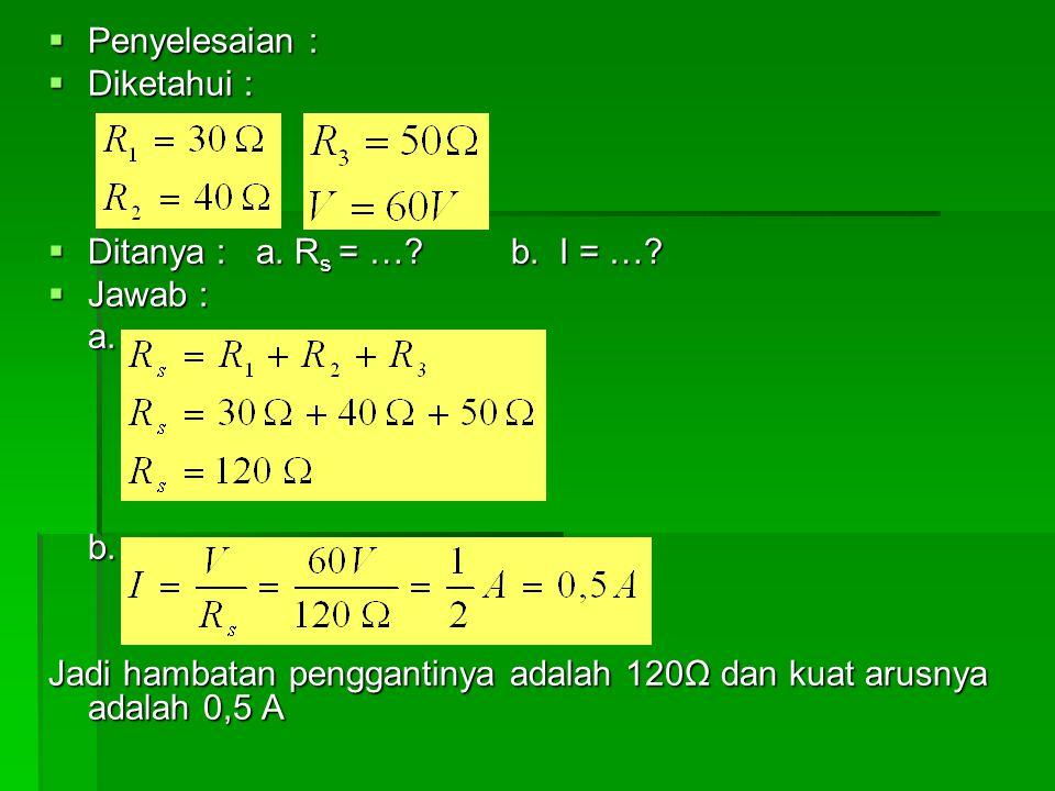  Penyelesaian :  Diketahui :  Ditanya : a. R s = …? b. I = …?  Jawab : a.b. Jadi hambatan penggantinya adalah 120Ω dan kuat arusnya adalah 0,5 A