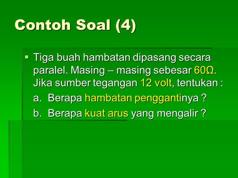 Contoh Soal (4)  Tiga buah hambatan dipasang secara paralel. Masing – masing sebesar 60Ω. Jika sumber tegangan 12 volt, tentukan : a. Berapa hambatan