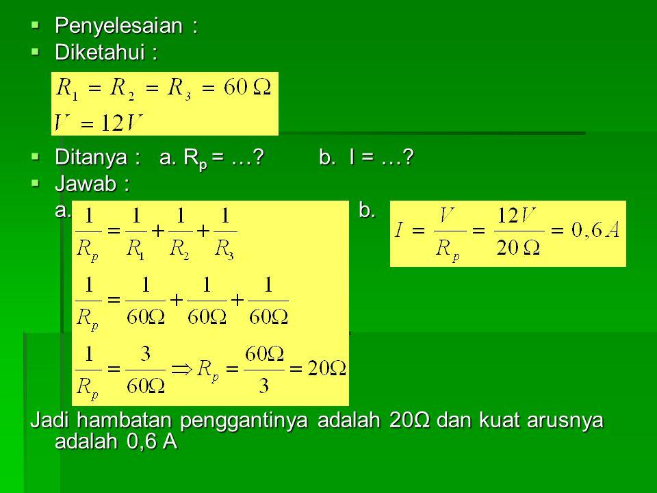  Penyelesaian :  Diketahui :  Ditanya : a. R p = …? b. I = …?  Jawab : a. b. Jadi hambatan penggantinya adalah 20Ω dan kuat arusnya adalah 0,6 A