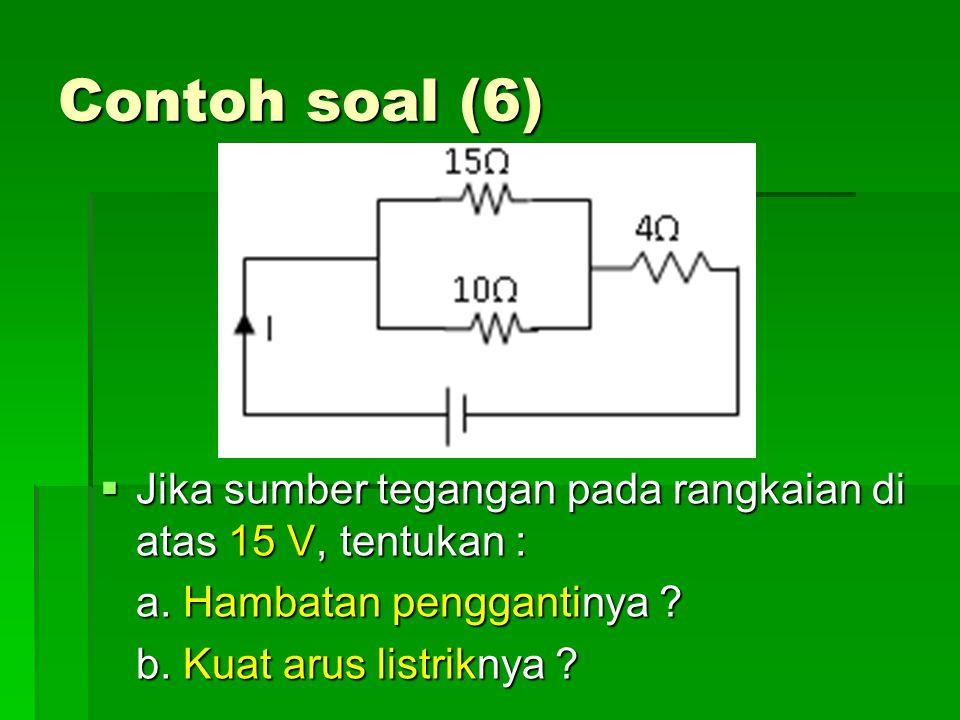 Contoh soal (6)  Jika sumber tegangan pada rangkaian di atas 15 V, tentukan : a. Hambatan penggantinya ? b. Kuat arus listriknya ?