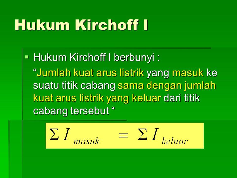 "Hukum Kirchoff I  Hukum Kirchoff I berbunyi : ""Jumlah kuat arus listrik yang masuk ke suatu titik cabang sama dengan jumlah kuat arus listrik yang ke"