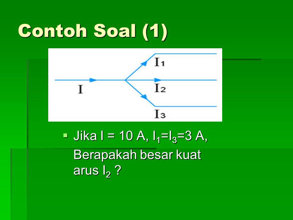 Contoh Soal (1)  Jika I = 10 A, I 1 =I 3 =3 A, Berapakah besar kuat arus I 2 ?