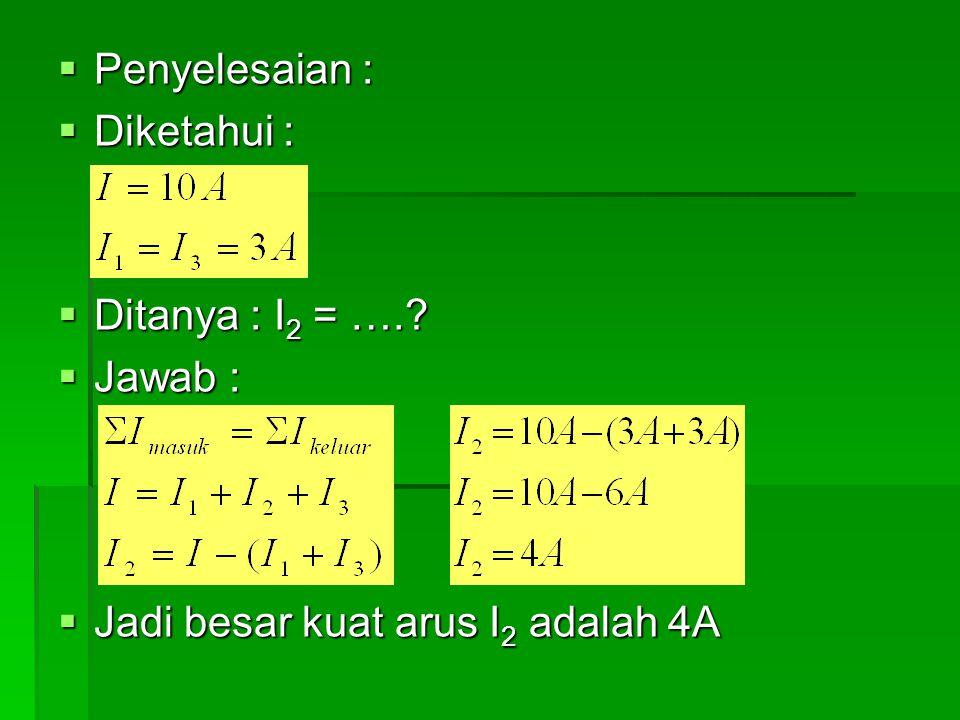  Penyelesaian :  Diketahui :  Ditanya : I 2 = ….?  Jawab :  Jadi besar kuat arus I 2 adalah 4A