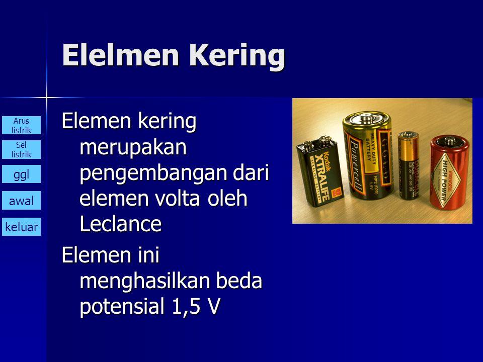 Elelmen Kering Elemen kering merupakan pengembangan dari elemen volta oleh Leclance Elemen ini menghasilkan beda potensial 1,5 V Arus listrik Sel list