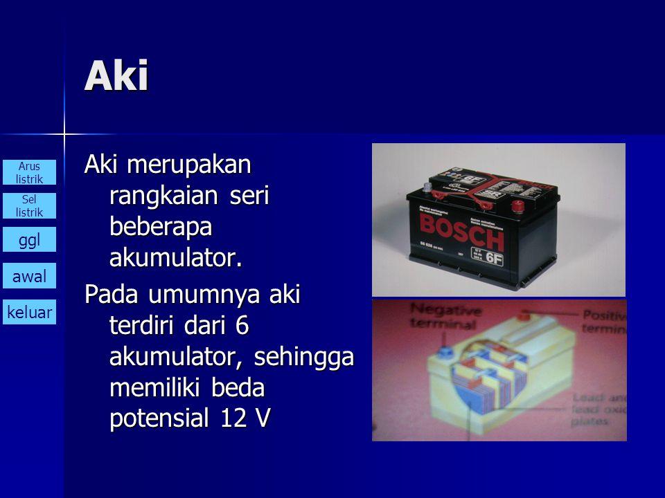 Aki Aki merupakan rangkaian seri beberapa akumulator. Pada umumnya aki terdiri dari 6 akumulator, sehingga memiliki beda potensial 12 V Arus listrik S