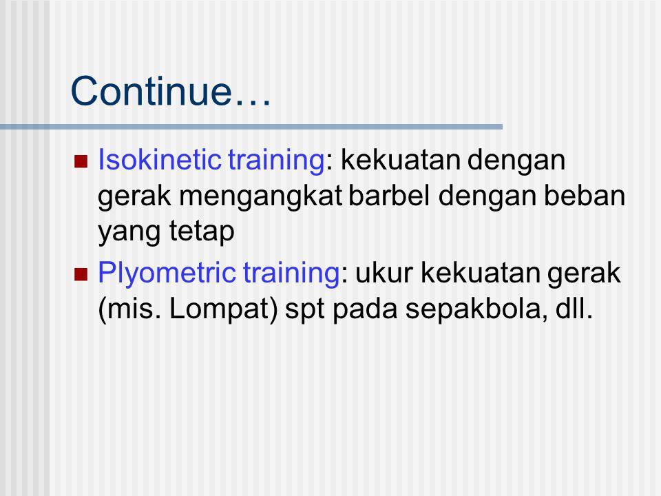 Continue… Isokinetic training: kekuatan dengan gerak mengangkat barbel dengan beban yang tetap Plyometric training: ukur kekuatan gerak (mis. Lompat)
