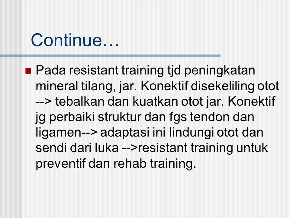 Continue… Pada resistant training tjd peningkatan mineral tilang, jar. Konektif disekeliling otot --> tebalkan dan kuatkan otot jar. Konektif jg perba