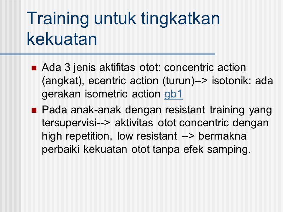 Training untuk tingkatkan kekuatan Ada 3 jenis aktifitas otot: concentric action (angkat), ecentric action (turun)--> isotonik: ada gerakan isometric