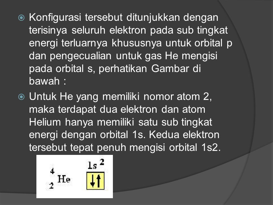  Konfigurasi tersebut ditunjukkan dengan terisinya seluruh elektron pada sub tingkat energi terluarnya khususnya untuk orbital p dan pengecualian untuk gas He mengisi pada orbital s, perhatikan Gambar di bawah :  Untuk He yang memiliki nomor atom 2, maka terdapat dua elektron dan atom Helium hanya memiliki satu sub tingkat energi dengan orbital 1s.