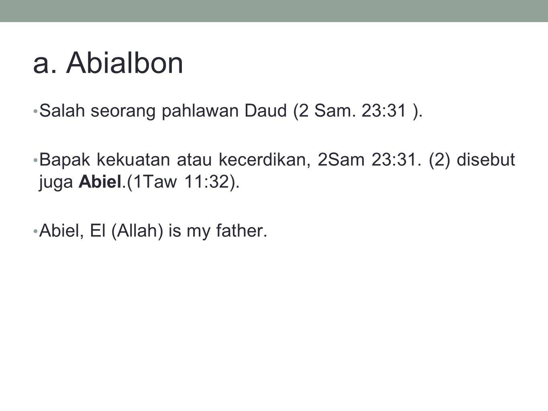 a. Abialbon Salah seorang pahlawan Daud (2 Sam. 23:31 ). Bapak kekuatan atau kecerdikan, 2Sam 23:31. (2) disebut juga Abiel.(1Taw 11:32). Abiel, El (A