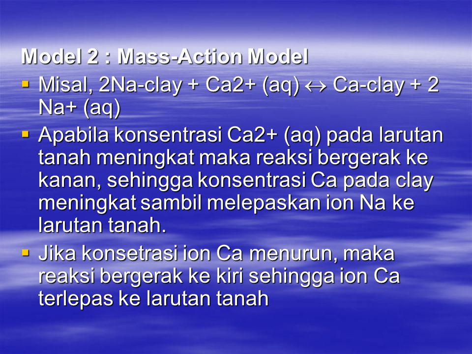 Model 2 : Mass-Action Model  Misal, 2Na-clay + Ca2+ (aq)  Ca-clay + 2 Na+ (aq)  Apabila konsentrasi Ca2+ (aq) pada larutan tanah meningkat maka reaksi bergerak ke kanan, sehingga konsentrasi Ca pada clay meningkat sambil melepaskan ion Na ke larutan tanah.