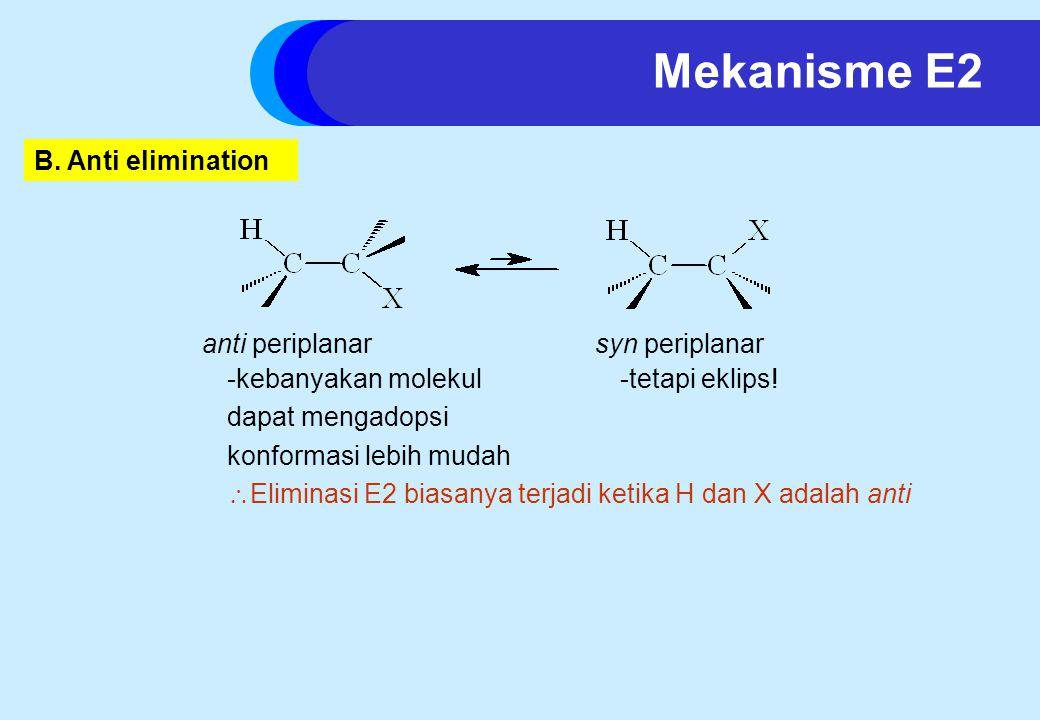 B. Anti elimination anti periplanar -kebanyakan molekul dapat mengadopsi konformasi lebih mudah  Eliminasi E2 biasanya terjadi ketika H dan X adalah