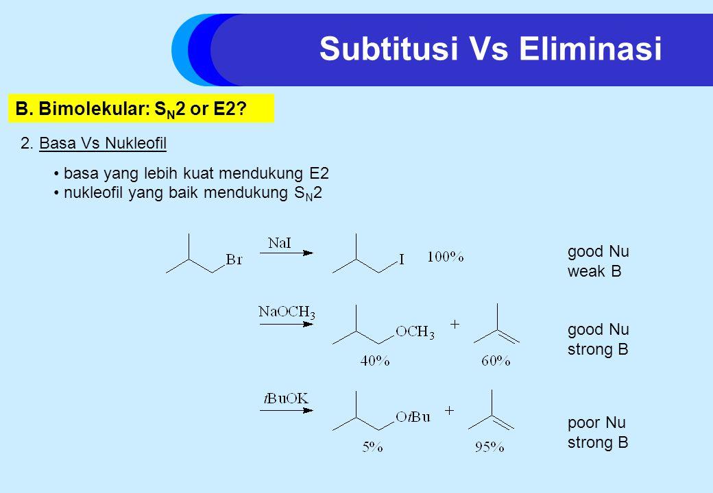 2. Basa Vs Nukleofil basa yang lebih kuat mendukung E2 nukleofil yang baik mendukung S N 2 good Nu weak B good Nu strong B poor Nu strong B B. Bimolek