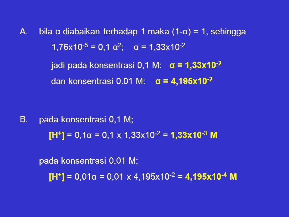 A.bila α diabaikan terhadap 1 maka (1-α) = 1, sehingga 1,76x10 -5 = 0,1 α 2 ; α = 1,33x10 -2 jadi pada konsentrasi 0,1 M: α = 1,33x10 -2 dan konsentrasi 0.01 M: α = 4,195x10 -2 B.pada konsentrasi 0,1 M; [H + ] = 0,1α = 0,1 x 1,33x10 -2 = 1,33x10 -3 M pada konsentrasi 0,01 M; [H + ] = 0,01α = 0,01 x 4,195x10 -2 = 4,195x10 -4 M