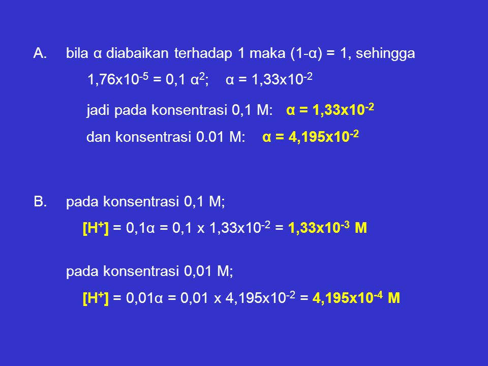 A.bila α diabaikan terhadap 1 maka (1-α) = 1, sehingga 1,76x10 -5 = 0,1 α 2 ; α = 1,33x10 -2 jadi pada konsentrasi 0,1 M: α = 1,33x10 -2 dan konsentra