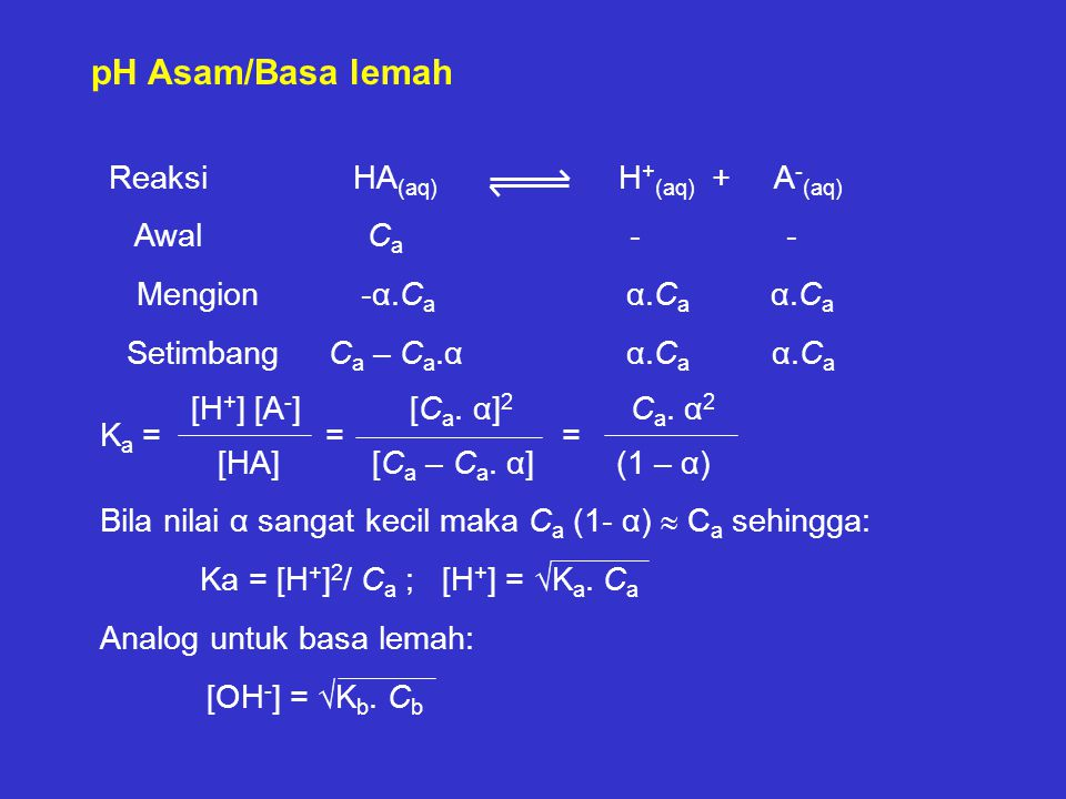 pH Asam/Basa lemah Reaksi HA (aq) H + (aq) + A - (aq) Awal C a - - Mengion -α.C a α.C a α.C a Setimbang C a – C a.α α.C a α.C a [H + ] [A - ] [C a. α]