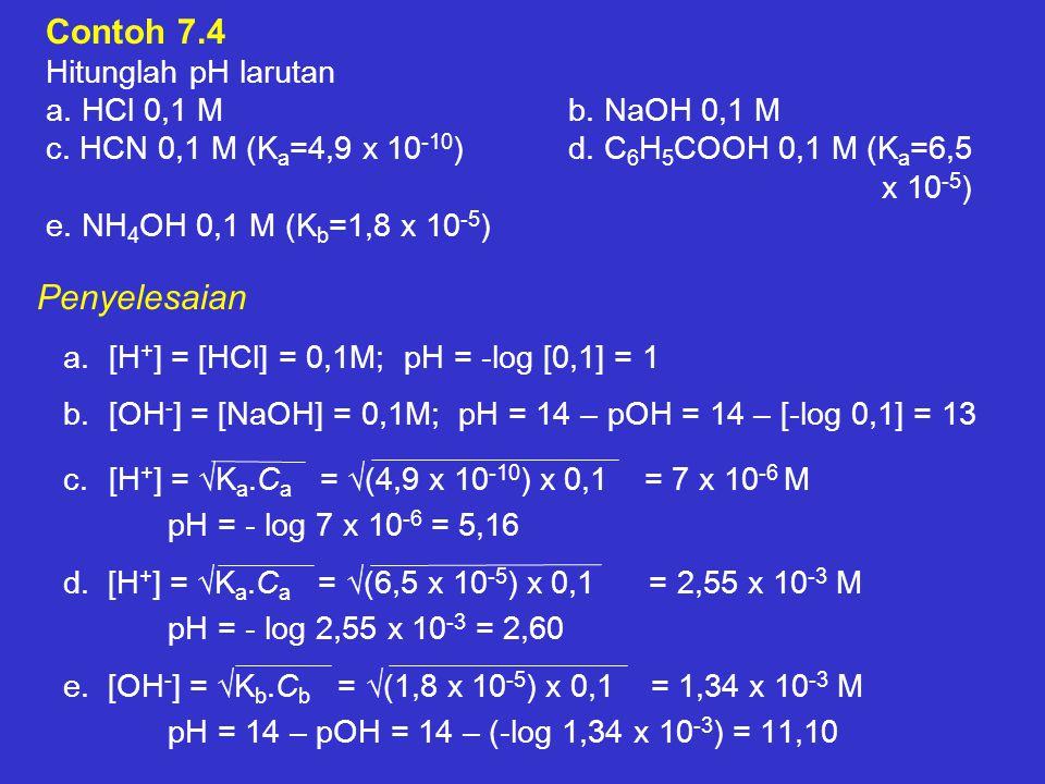 Contoh 7.4 Hitunglah pH larutan a. HCl 0,1 Mb. NaOH 0,1 M c. HCN 0,1 M (K a =4,9 x 10 -10 )d. C 6 H 5 COOH 0,1 M (K a =6,5 x 10 -5 ) e. NH 4 OH 0,1 M