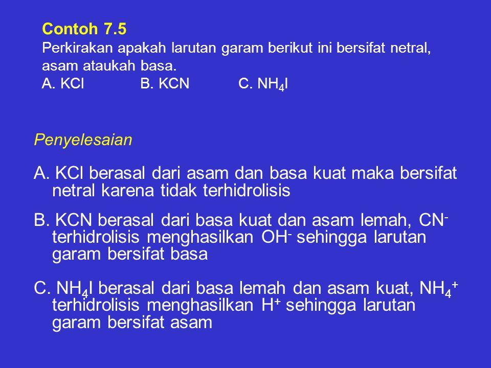 Contoh 7.5 Perkirakan apakah larutan garam berikut ini bersifat netral, asam ataukah basa. A. KClB. KCNC. NH 4 I A. KCl berasal dari asam dan basa kua