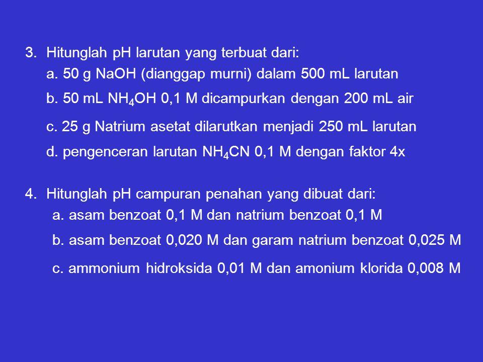 3.Hitunglah pH larutan yang terbuat dari: a. 50 g NaOH (dianggap murni) dalam 500 mL larutan b. 50 mL NH 4 OH 0,1 M dicampurkan dengan 200 mL air c. 2