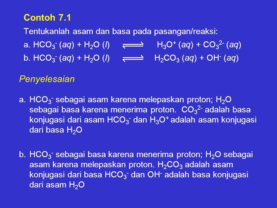 Contoh 7.1 Tentukanlah asam dan basa pada pasangan/reaksi: a. HCO 3 - (aq) + H 2 O (l) H 3 O + (aq) + CO 3 2- (aq) b. HCO 3 - (aq) + H 2 O (l) H 2 CO