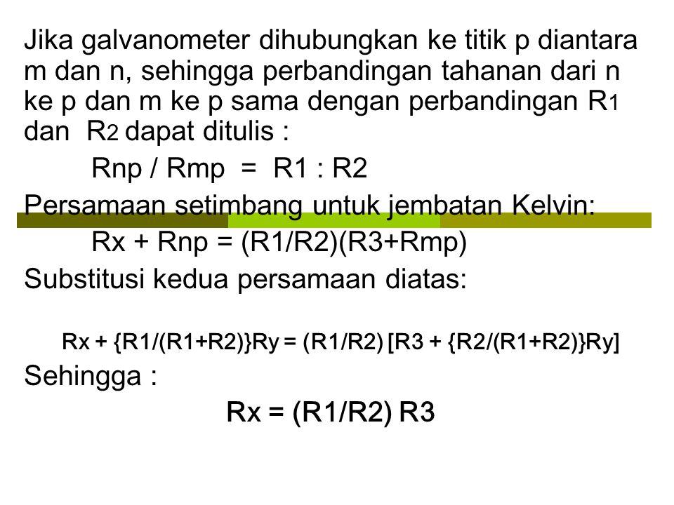 G R1R2 Rx R3 RyRy Jembatan Kelvin: Modifikasi dari jembatan Wheatstone dgn Ry sbg tahanan kawat penghubung dari R3 ke Rx sehingga menghasilkan ketelitian yang lebih besar.