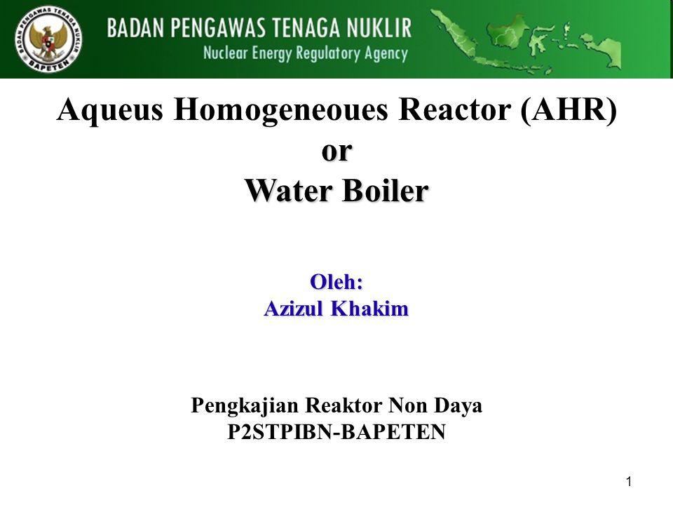 1 Aqueus Homogeneoues Reactor (AHR)or Water Boiler Pengkajian Reaktor Non Daya P2STPIBN-BAPETEN Oleh: Azizul Khakim