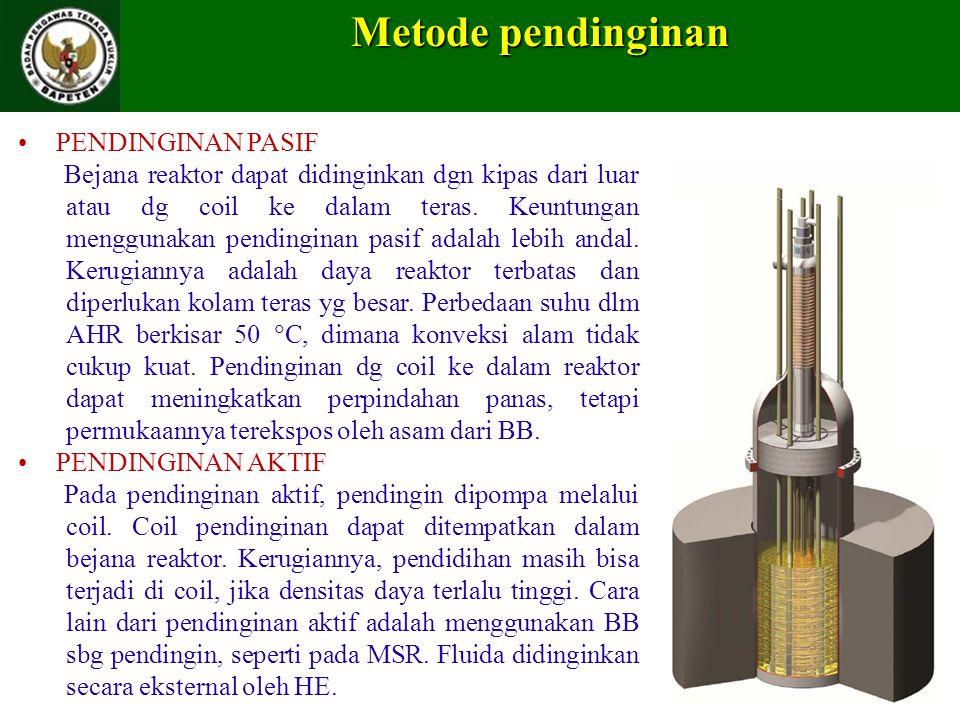 Metode pendinginan PENDINGINAN PASIF Bejana reaktor dapat didinginkan dgn kipas dari luar atau dg coil ke dalam teras. Keuntungan menggunakan pendingi