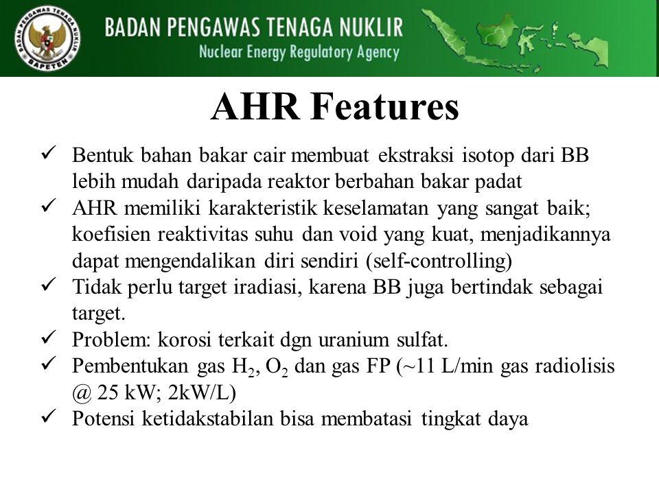 AHR Features Bentuk bahan bakar cair membuat ekstraksi isotop dari BB lebih mudah daripada reaktor berbahan bakar padat AHR memiliki karakteristik kes