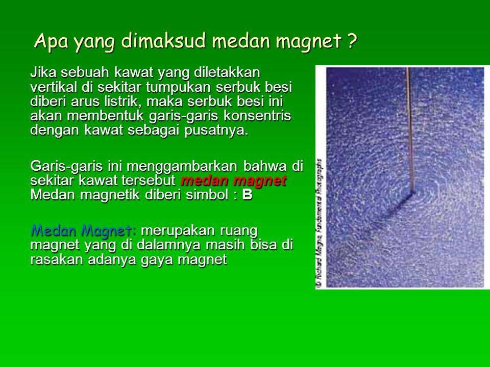 Apa yang dimaksud medan magnet ? Jika sebuah kawat yang diletakkan vertikal di sekitar tumpukan serbuk besi diberi arus listrik, maka serbuk besi ini