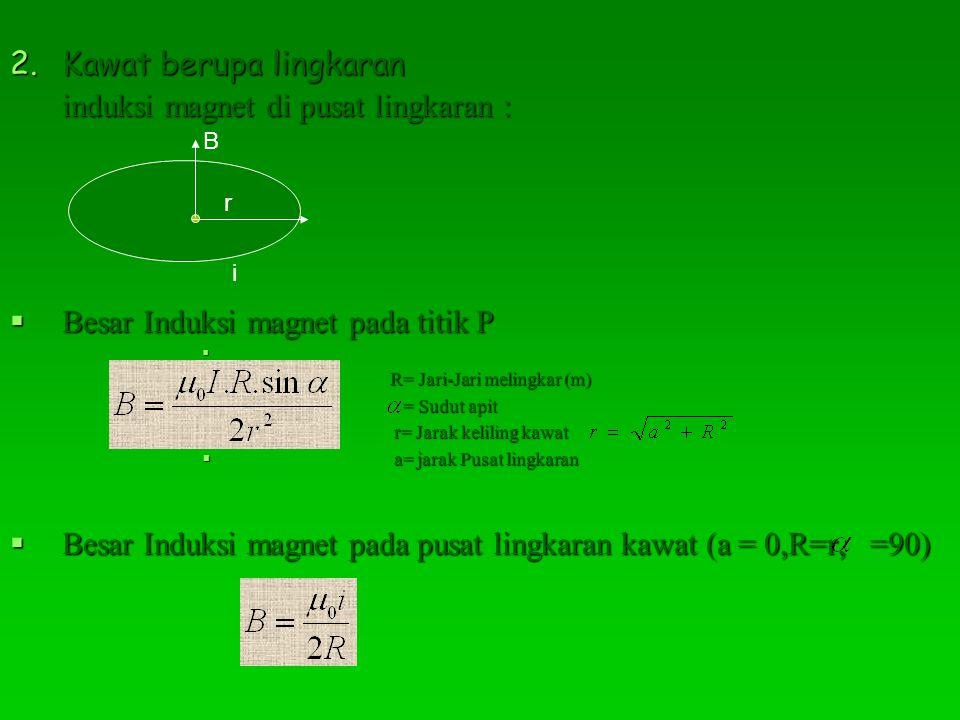 2.Kawat berupa lingkaran induksi magnet di pusat lingkaran :  Besar Induksi magnet pada titik P   R= Jari-Jari melingkar (m)  = Sudut apit  r= Jarak keliling kawat  a= jarak Pusat lingkaran  Besar Induksi magnet pada pusat lingkaran kawat (a = 0,R=r, =90) B i r