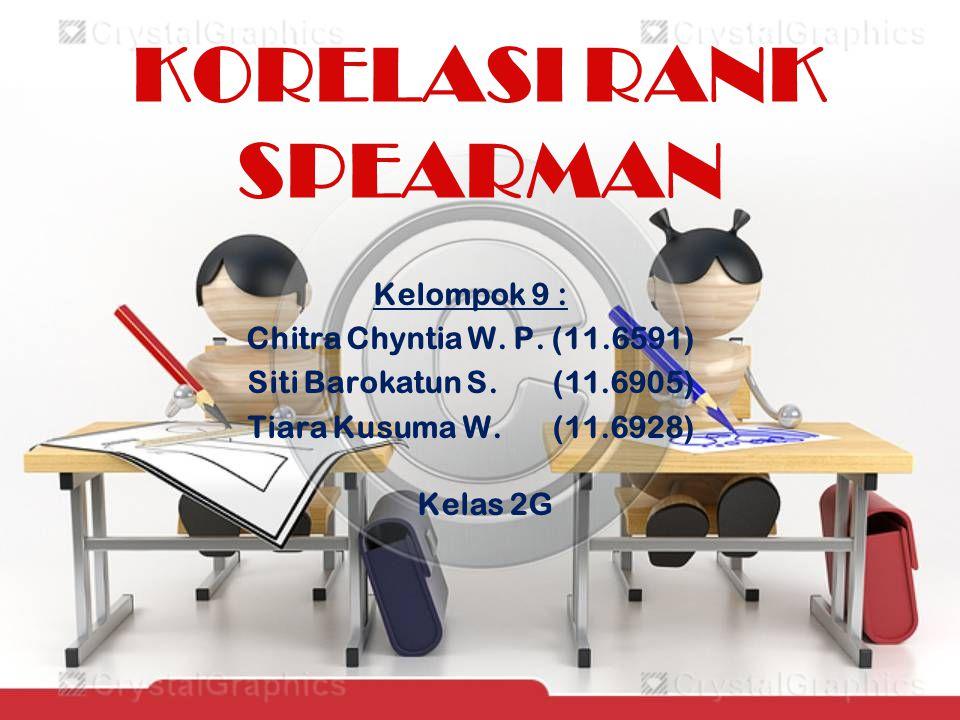 KORELASI RANK SPEARMAN Kelompok 9 : Chitra Chyntia W. P. (11.6591) Siti Barokatun S. (11.6905) Tiara Kusuma W. (11.6928) Kelas 2G
