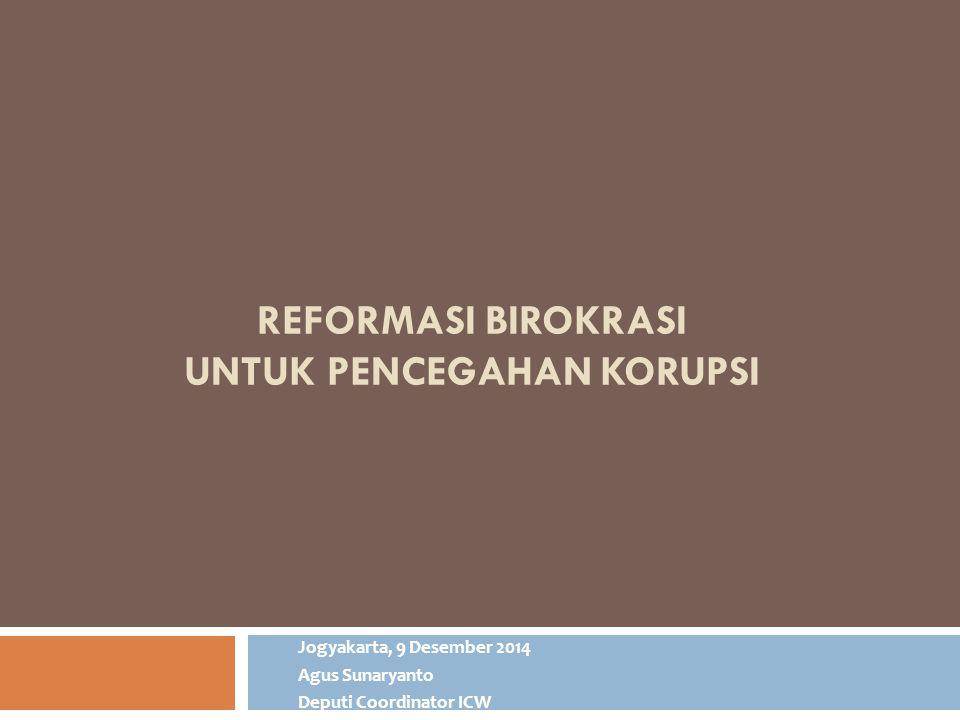 REFORMASI BIROKRASI UNTUK PENCEGAHAN KORUPSI Jogyakarta, 9 Desember 2014 Agus Sunaryanto Deputi Coordinator ICW